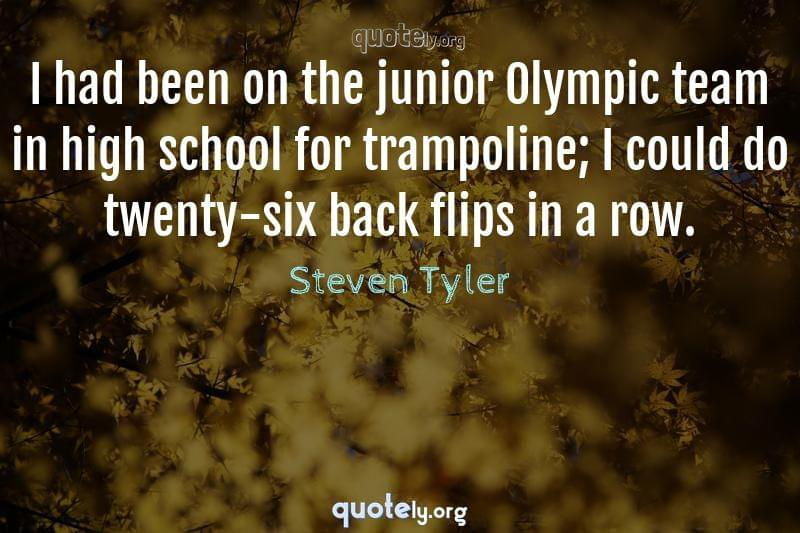 I had been on the junior Olympic team in high school for trampoline; I could do twenty-six back flips in a row. by Steven Tyler