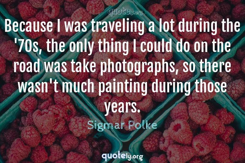 Because I was traveling a lot during the '70s, the only thing I could do on the road was take photographs, so there wasn't much painting during those years. by Sigmar Polke