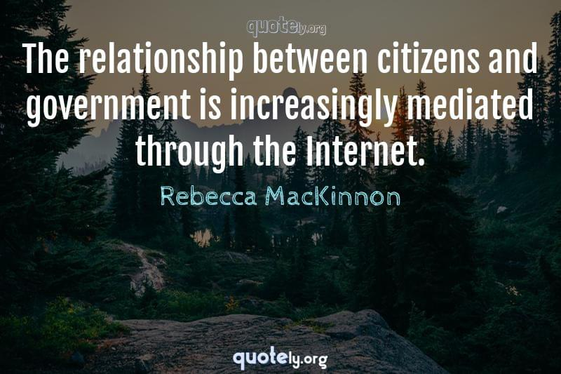 The relationship between citizens and government is increasingly mediated through the Internet. by Rebecca MacKinnon