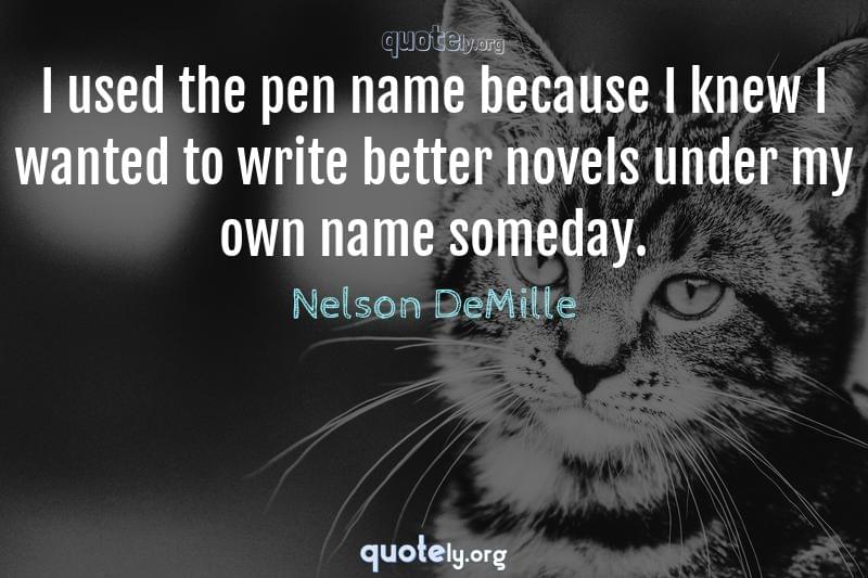 I used the pen name because I knew I wanted to write better novels under my own name someday. by Nelson DeMille