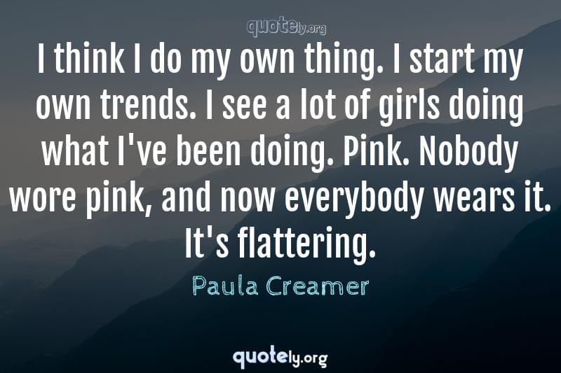 I think I do my own thing. I start my own trends. I see a lot of girls doing what I've been doing. Pink. Nobody wore pink, and now everybody wears it. It's flattering. by Paula Creamer