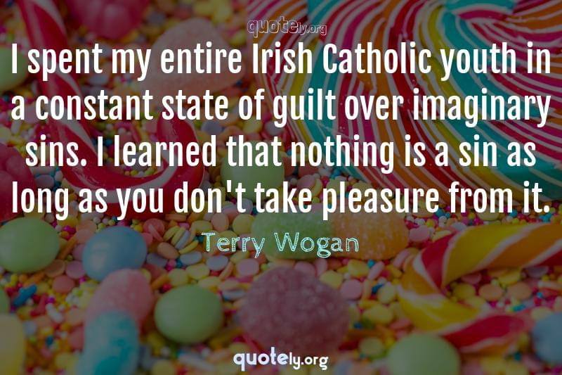 I spent my entire Irish Catholic youth in a constant state of guilt over imaginary sins. I learned that nothing is a sin as long as you don't take pleasure from it. by Terry Wogan