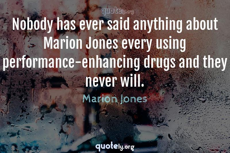 Nobody has ever said anything about Marion Jones every using performance-enhancing drugs and they never will. by Marion Jones