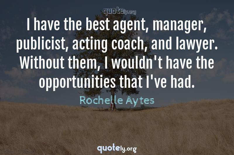 I have the best agent, manager, publicist, acting coach, and lawyer. Without them, I wouldn't have the opportunities that I've had. by Rochelle Aytes