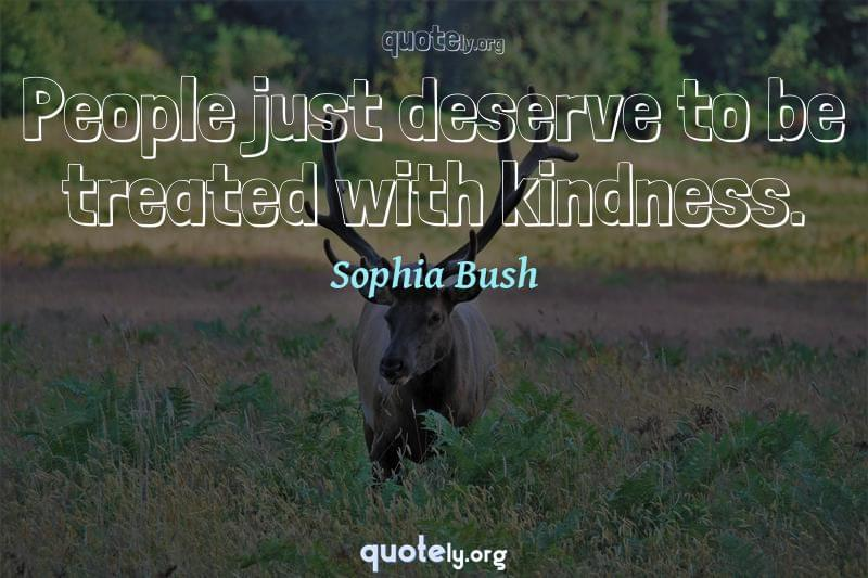 People just deserve to be treated with kindness. by Sophia Bush