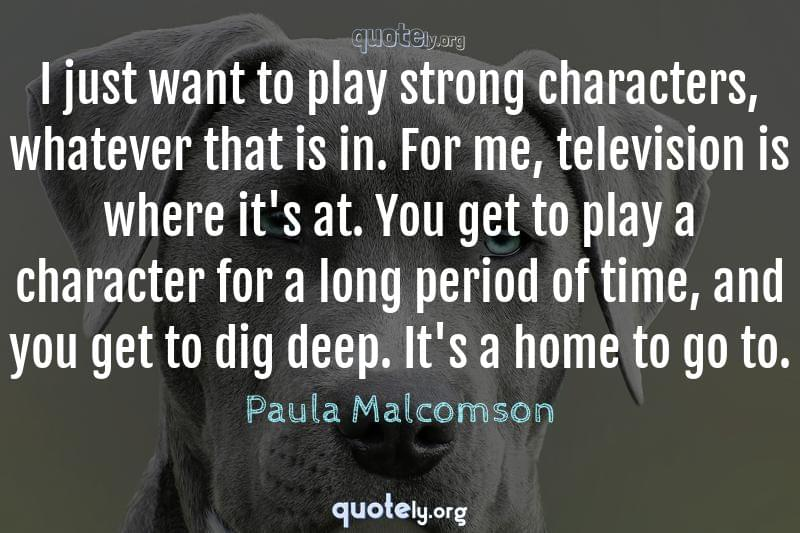 I just want to play strong characters, whatever that is in. For me, television is where it's at. You get to play a character for a long period of time, and you get to dig deep. It's a home to go to. by Paula Malcomson