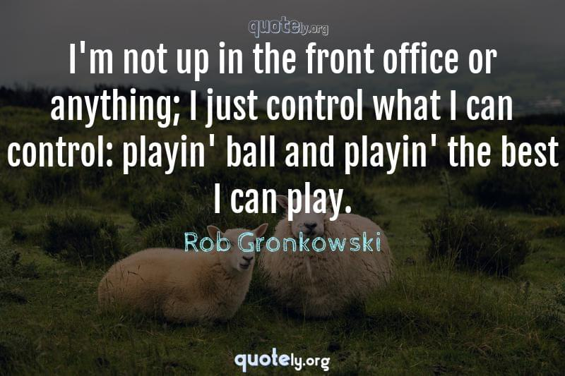 I'm not up in the front office or anything; I just control what I can control: playin' ball and playin' the best I can play. by Rob Gronkowski