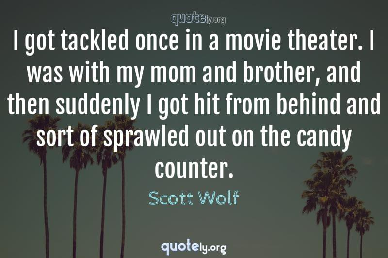 I got tackled once in a movie theater. I was with my mom and brother, and then suddenly I got hit from behind and sort of sprawled out on the candy counter. by Scott Wolf