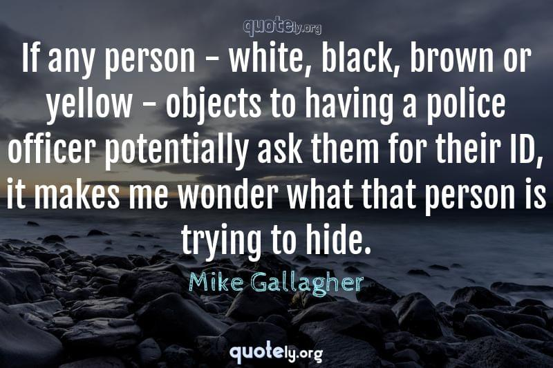 If any person - white, black, brown or yellow - objects to having a police officer potentially ask them for their ID, it makes me wonder what that person is trying to hide. by Mike Gallagher