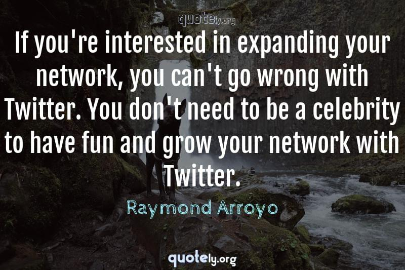 If you're interested in expanding your network, you can't go wrong with Twitter. You don't need to be a celebrity to have fun and grow your network with Twitter. by Raymond Arroyo
