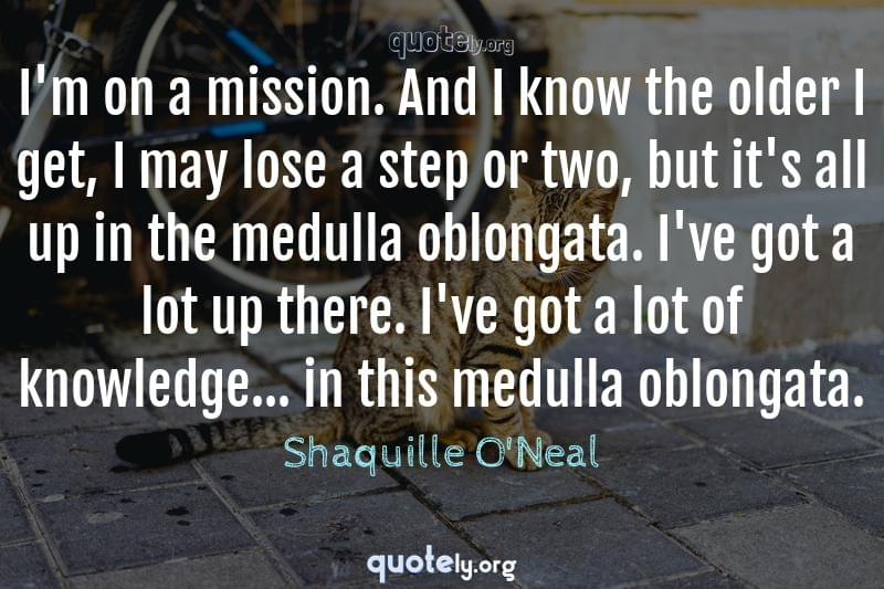 I'm on a mission. And I know the older I get, I may lose a step or two, but it's all up in the medulla oblongata. I've got a lot up there. I've got a lot of knowledge... in this medulla oblongata. by Shaquille O'Neal