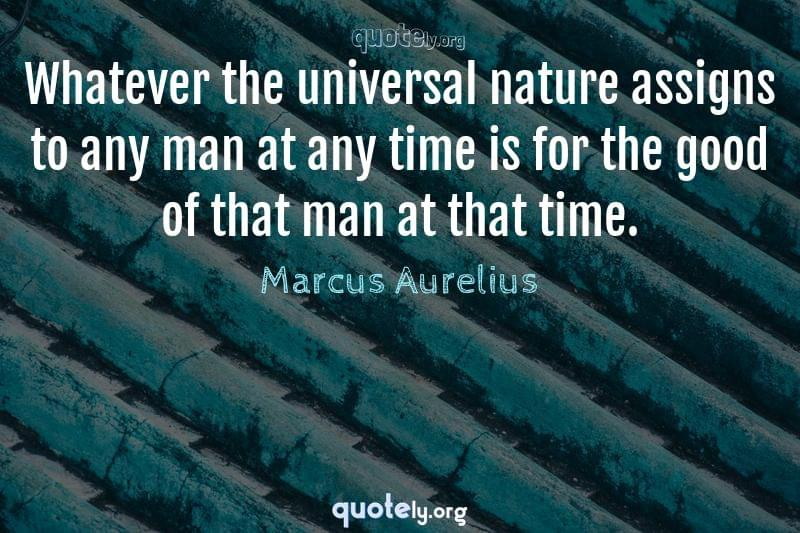 Whatever the universal nature assigns to any man at any time is for the good of that man at that time. by Marcus Aurelius
