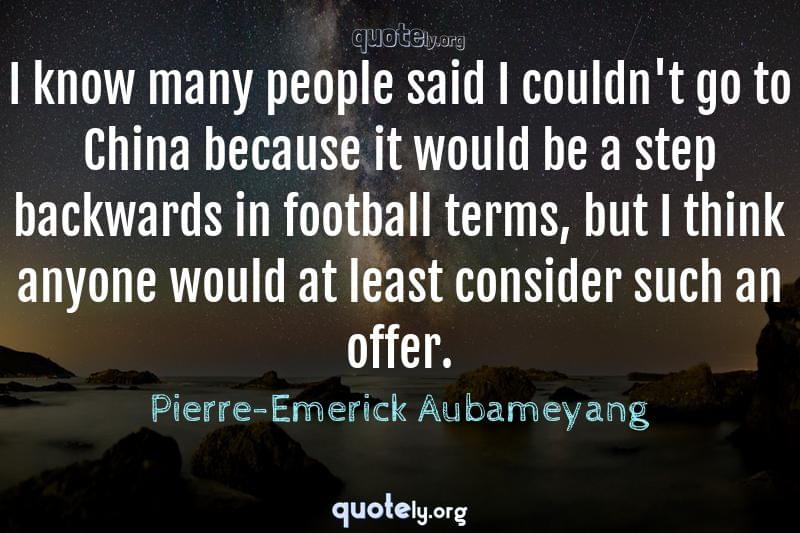 I know many people said I couldn't go to China because it would be a step backwards in football terms, but I think anyone would at least consider such an offer. by Pierre-Emerick Aubameyang