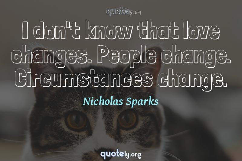 I don't know that love changes. People change. Circumstances change. by Nicholas Sparks