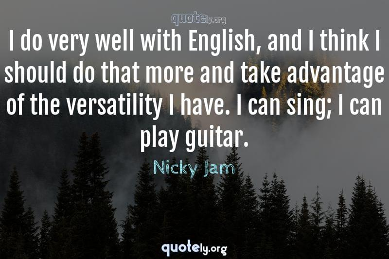 I do very well with English, and I think I should do that more and take advantage of the versatility I have. I can sing; I can play guitar. by Nicky Jam