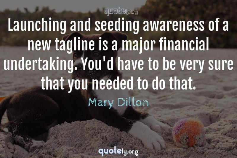 Launching and seeding awareness of a new tagline is a major financial undertaking. You'd have to be very sure that you needed to do that. by Mary Dillon