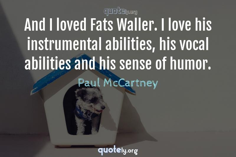And I loved Fats Waller. I love his instrumental abilities, his vocal abilities and his sense of humor. by Paul McCartney