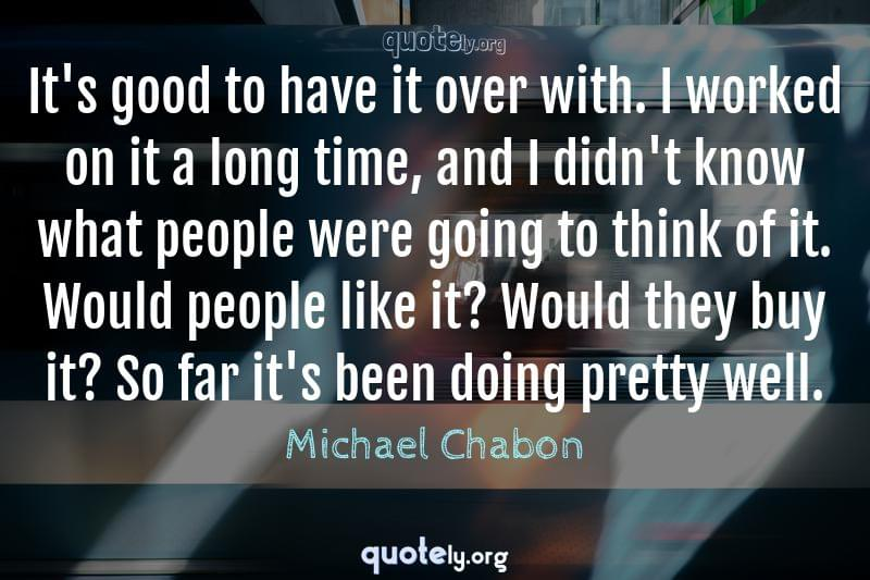 It's good to have it over with. I worked on it a long time, and I didn't know what people were going to think of it. Would people like it? Would they buy it? So far it's been doing pretty well. by Michael Chabon