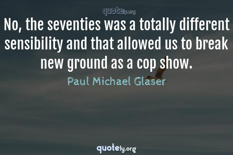 No, the seventies was a totally different sensibility and that allowed us to break new ground as a cop show. by Paul Michael Glaser