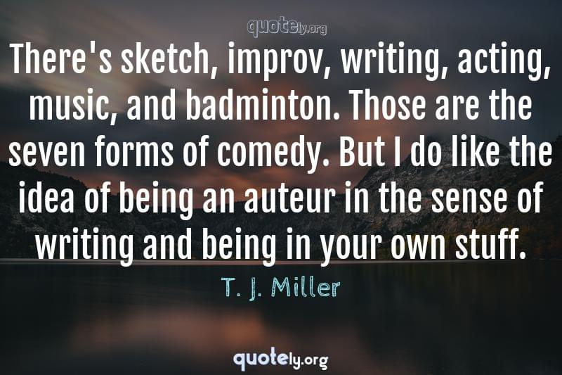 There's sketch, improv, writing, acting, music, and badminton. Those are the seven forms of comedy. But I do like the idea of being an auteur in the sense of writing and being in your own stuff. by T. J. Miller