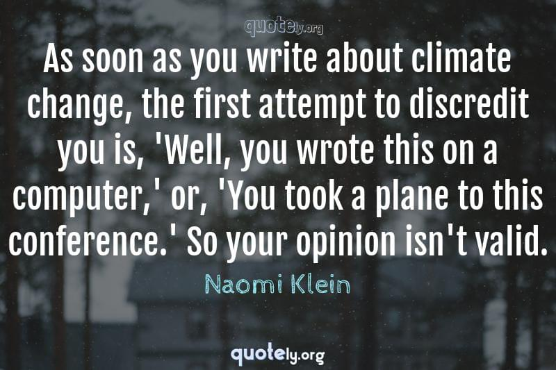 As soon as you write about climate change, the first attempt to discredit you is, 'Well, you wrote this on a computer,' or, 'You took a plane to this conference.' So your opinion isn't valid. by Naomi Klein