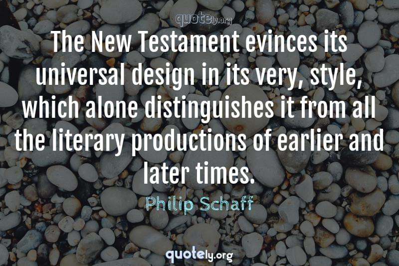 The New Testament evinces its universal design in its very, style, which alone distinguishes it from all the literary productions of earlier and later times. by Philip Schaff