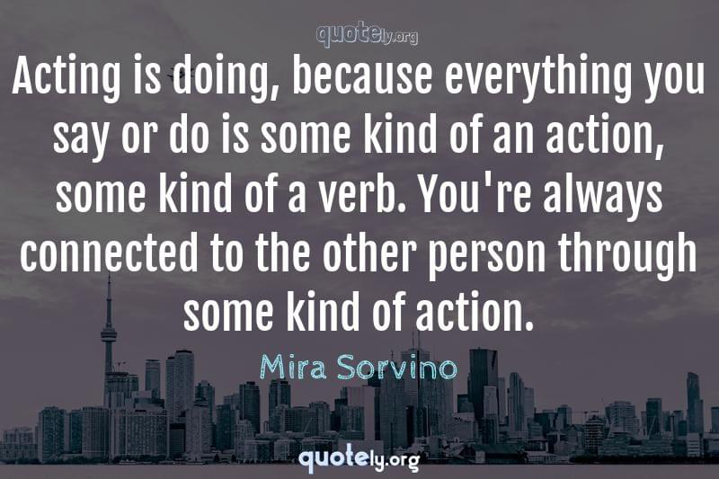 Acting is doing, because everything you say or do is some kind of an action, some kind of a verb. You're always connected to the other person through some kind of action. by Mira Sorvino