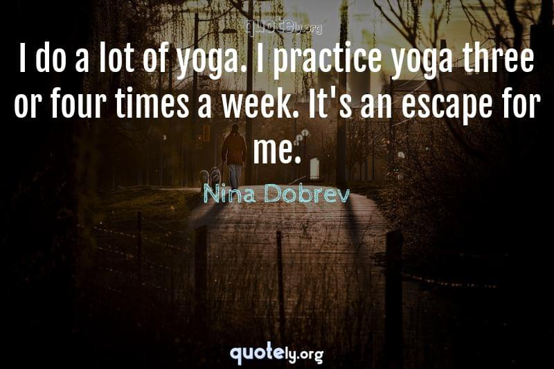 I do a lot of yoga. I practice yoga three or four times a week. It's an escape for me. by Nina Dobrev