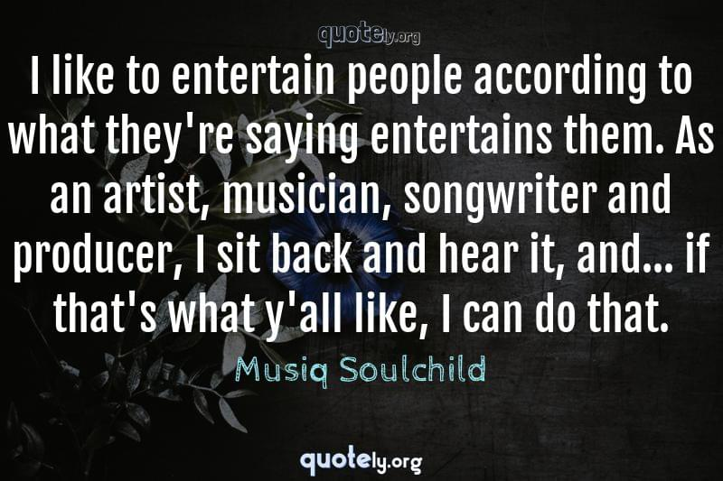I like to entertain people according to what they're saying entertains them. As an artist, musician, songwriter and producer, I sit back and hear it, and... if that's what y'all like, I can do that. by Musiq Soulchild