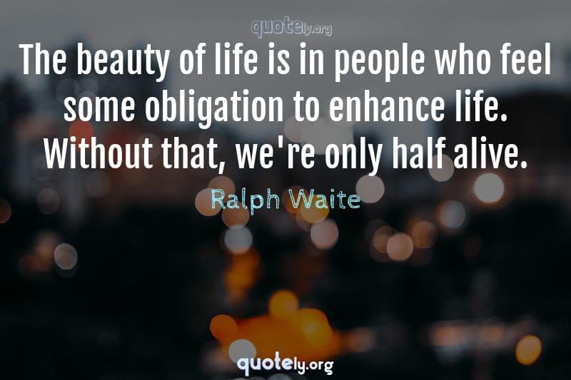 The beauty of life is in people who feel some obligation to enhance life. Without that, we're only half alive. by Ralph Waite