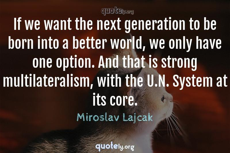If we want the next generation to be born into a better world, we only have one option. And that is strong multilateralism, with the U.N. System at its core. by Miroslav Lajcak