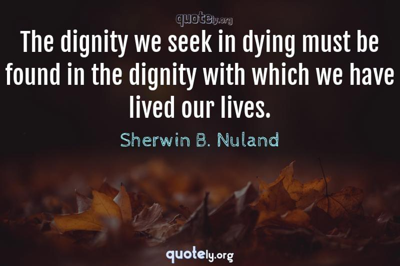 The dignity we seek in dying must be found in the dignity with which we have lived our lives. by Sherwin B. Nuland