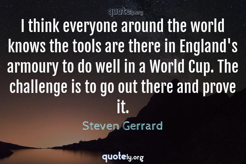 I think everyone around the world knows the tools are there in England's armoury to do well in a World Cup. The challenge is to go out there and prove it. by Steven Gerrard