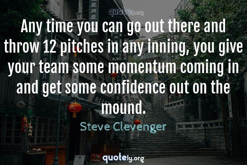 Any time you can go out there and throw 12 pitches in any inning, you give your team some momentum coming in and get some confidence out on the mound. by Steve Clevenger