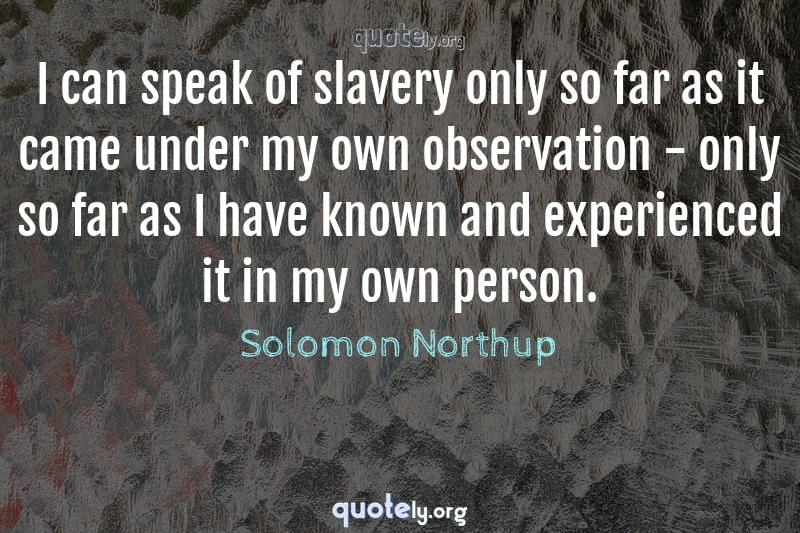 I can speak of slavery only so far as it came under my own observation - only so far as I have known and experienced it in my own person. by Solomon Northup