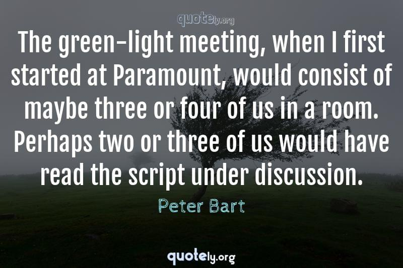 The green-light meeting, when I first started at Paramount, would consist of maybe three or four of us in a room. Perhaps two or three of us would have read the script under discussion. by Peter Bart