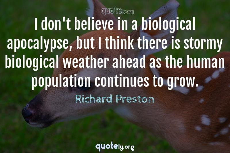 I don't believe in a biological apocalypse, but I think there is stormy biological weather ahead as the human population continues to grow. by Richard Preston