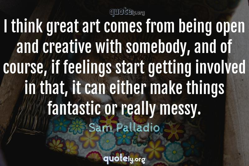 I think great art comes from being open and creative with somebody, and of course, if feelings start getting involved in that, it can either make things fantastic or really messy. by Sam Palladio