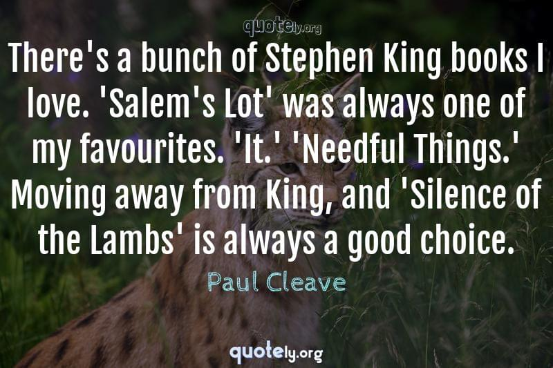 There's a bunch of Stephen King books I love. 'Salem's Lot' was always one of my favourites. 'It.' 'Needful Things.' Moving away from King, and 'Silence of the Lambs' is always a good choice. by Paul Cleave