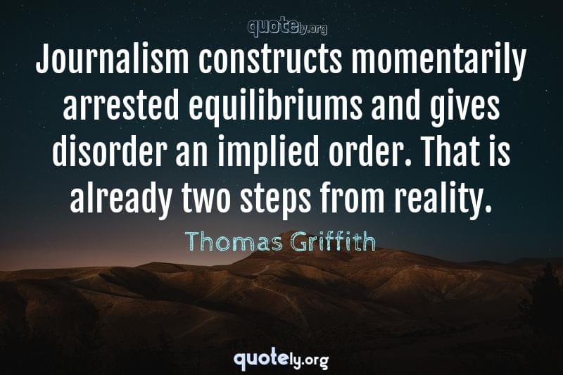 Journalism constructs momentarily arrested equilibriums and gives disorder an implied order. That is already two steps from reality. by Thomas Griffith