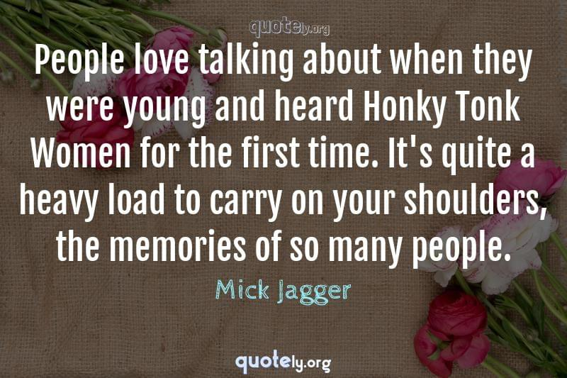 People love talking about when they were young and heard Honky Tonk Women for the first time. It's quite a heavy load to carry on your shoulders, the memories of so many people. by Mick Jagger