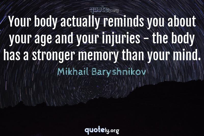 Your body actually reminds you about your age and your injuries - the body has a stronger memory than your mind. by Mikhail Baryshnikov