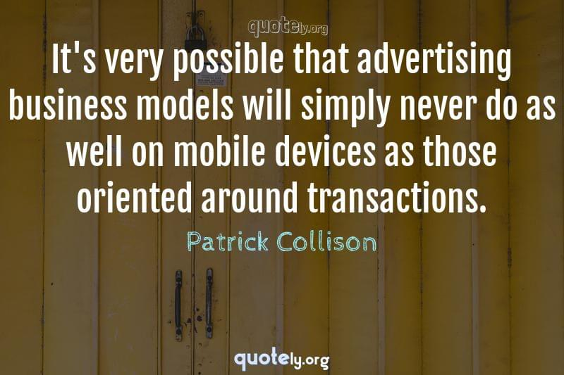 It's very possible that advertising business models will simply never do as well on mobile devices as those oriented around transactions. by Patrick Collison