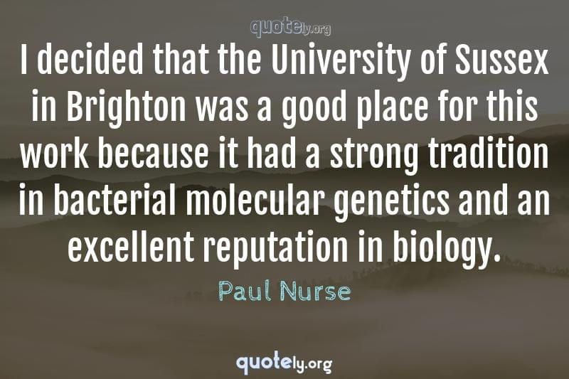 I decided that the University of Sussex in Brighton was a good place for this work because it had a strong tradition in bacterial molecular genetics and an excellent reputation in biology. by Paul Nurse