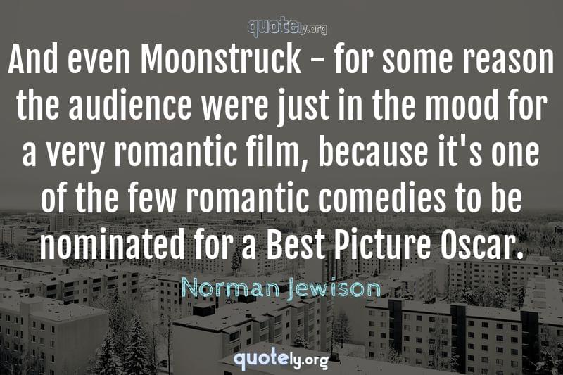 And even Moonstruck - for some reason the audience were just in the mood for a very romantic film, because it's one of the few romantic comedies to be nominated for a Best Picture Oscar. by Norman Jewison