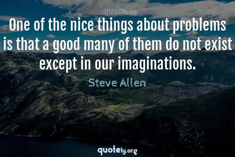 One of the nice things about problems is that a good many of them do not exist except in our imaginations. by Steve Allen