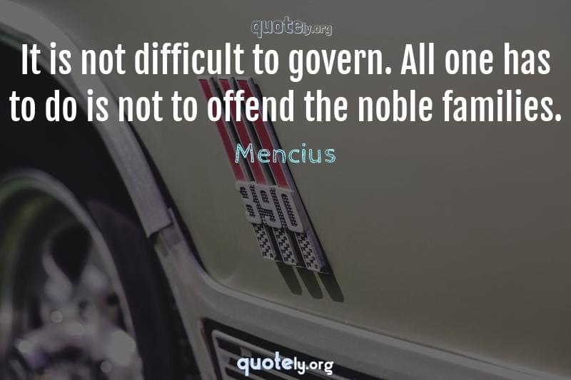 It is not difficult to govern. All one has to do is not to offend the noble families. by Mencius