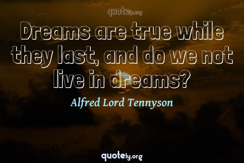 Dreams are true while they last, and do we not live in dreams? by Alfred Lord Tennyson