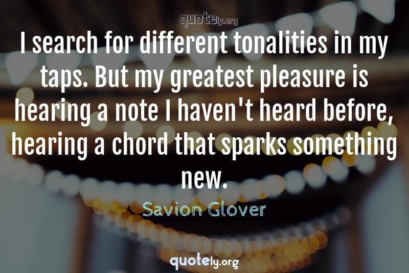 I search for different tonalities in my taps. But my greatest pleasure is hearing a note I haven't heard before, hearing a chord that sparks something new. by Savion Glover