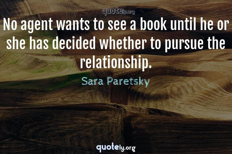 No agent wants to see a book until he or she has decided whether to pursue the relationship. by Sara Paretsky